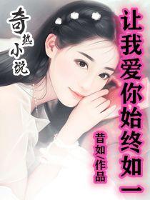 让我爱你始终如一李如依江晔精彩内容在线阅读
